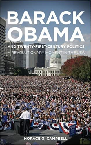 Barack Obama and Twenty-First-Century Politics: A Revolutionary Moment in the Usa by Horace G. Campbell